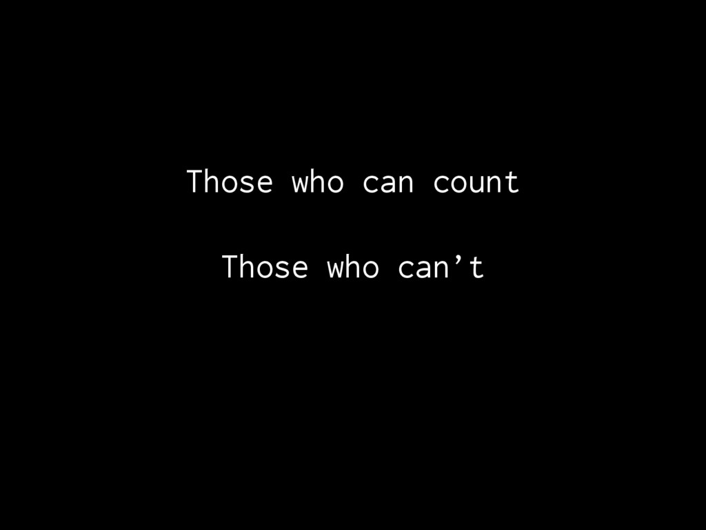 Those who can count Those who can't