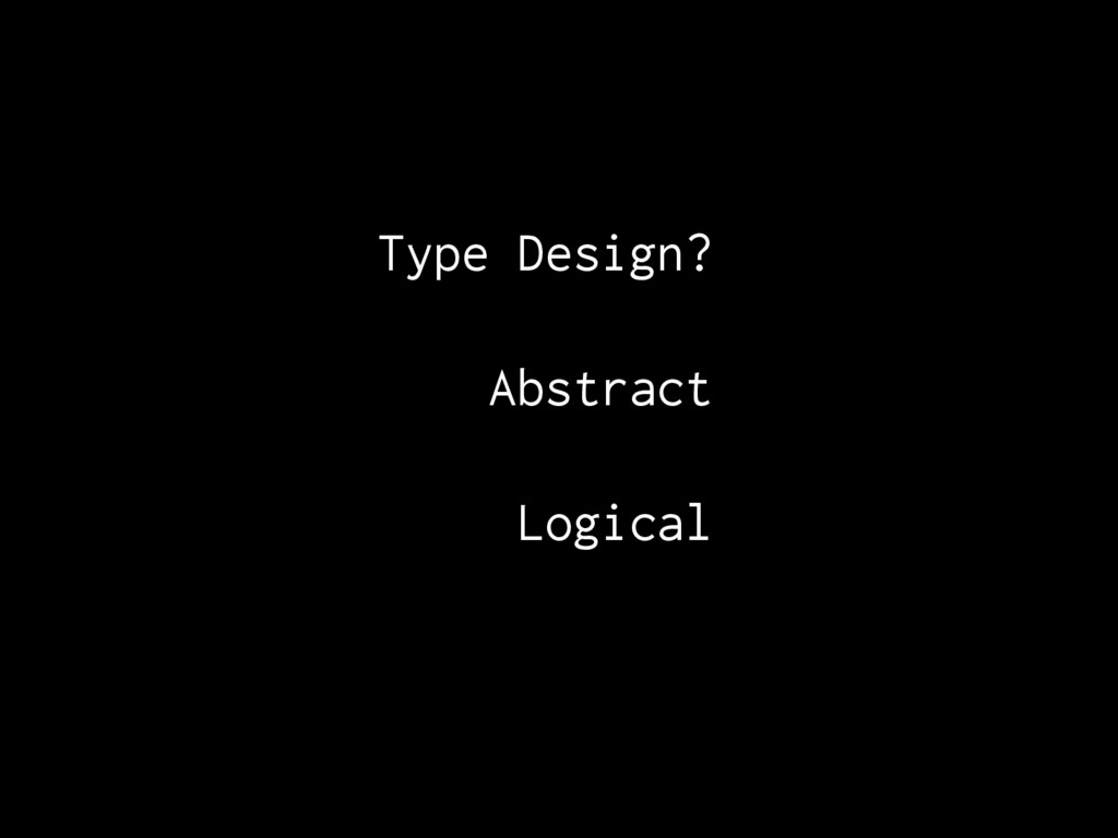 Type Design?. Abstract Logical