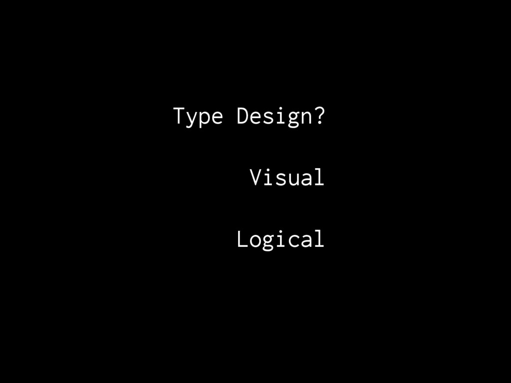 Type Design?. Visual Logical