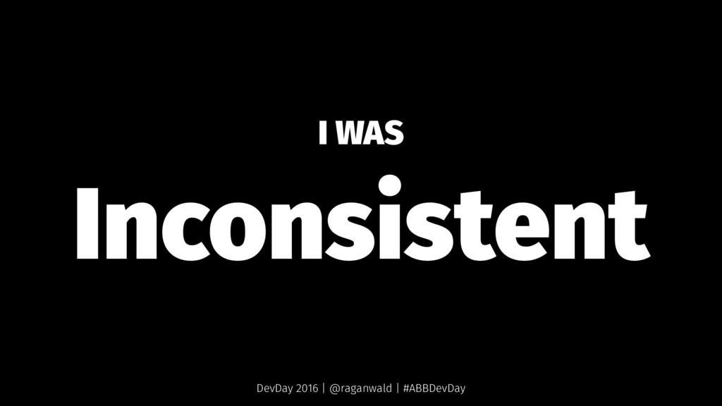 I WAS Inconsistent DevDay 2016 | @raganwald | #...