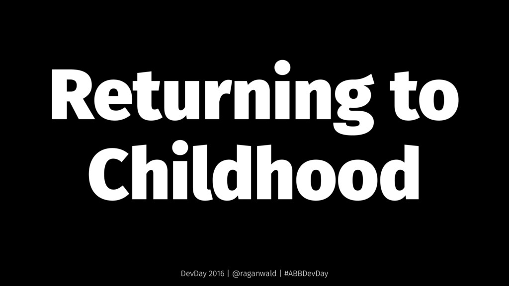 Returning to Childhood DevDay 2016 | @raganwald...