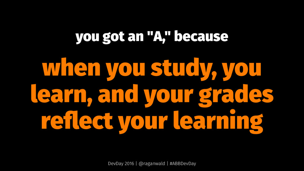 "you got an ""A,"" because when you study, you lea..."