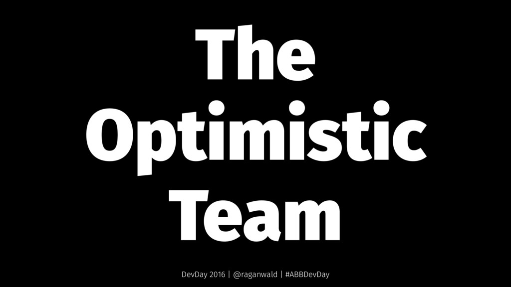 The Optimistic Team DevDay 2016 | @raganwald | ...
