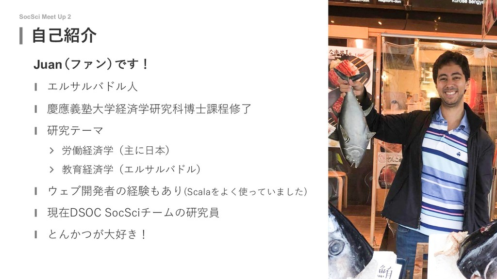 SocSci Meet Up 2 ⾃⼰紹介 1 Juan (ファン) です! エルサルバドル⼈...