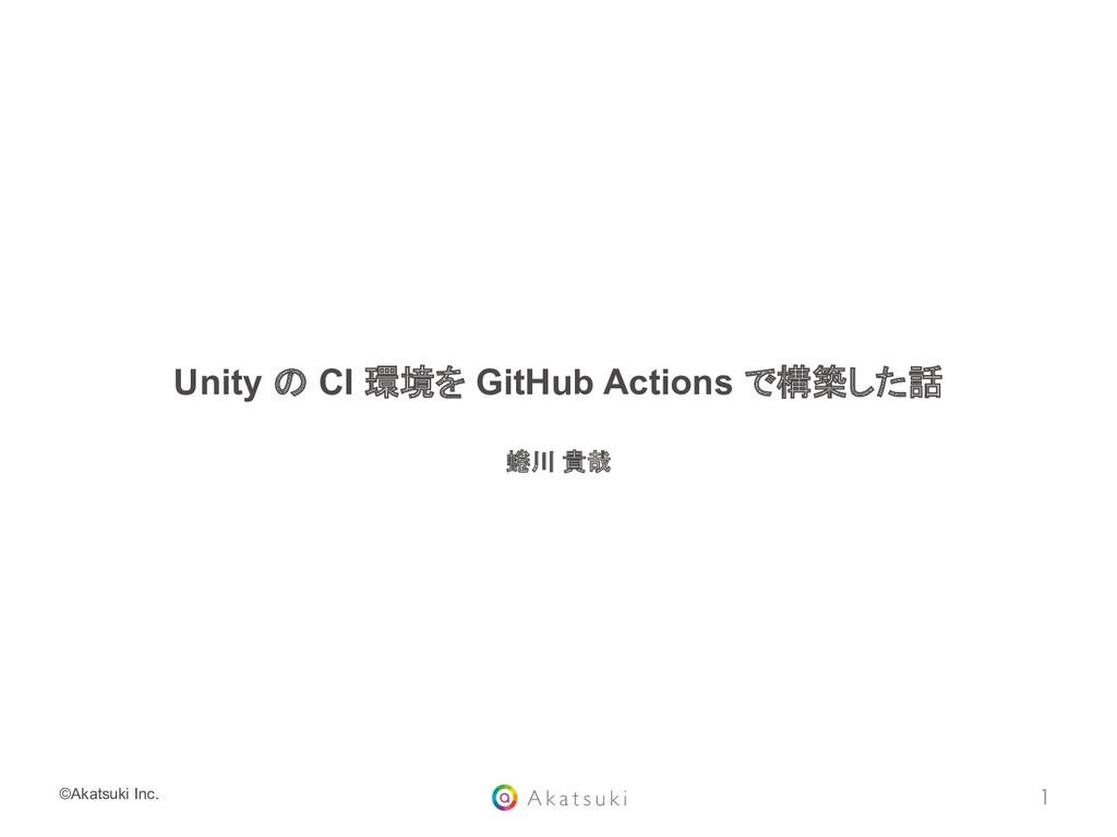 ©Akatsuki Inc. Unity の CI 環境を GitHub Actions で構...
