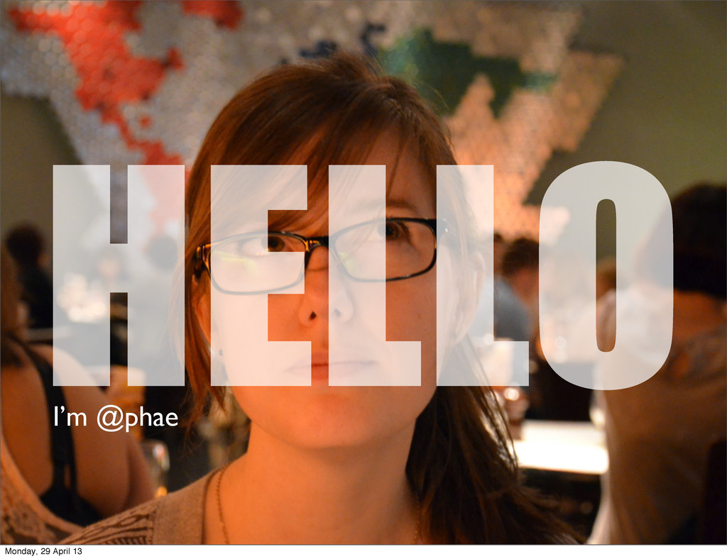 HELLO I'm @phae Monday, 29 April 13