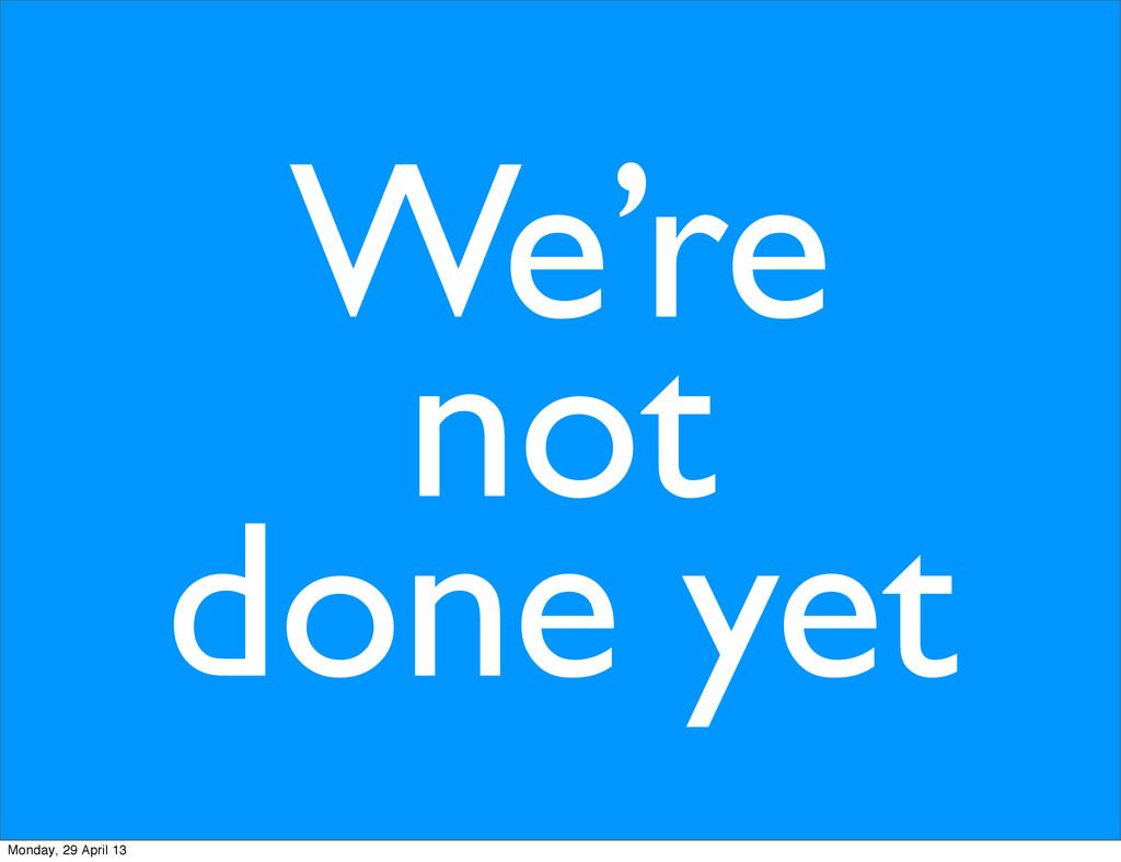 We're not done yet Monday, 29 April 13