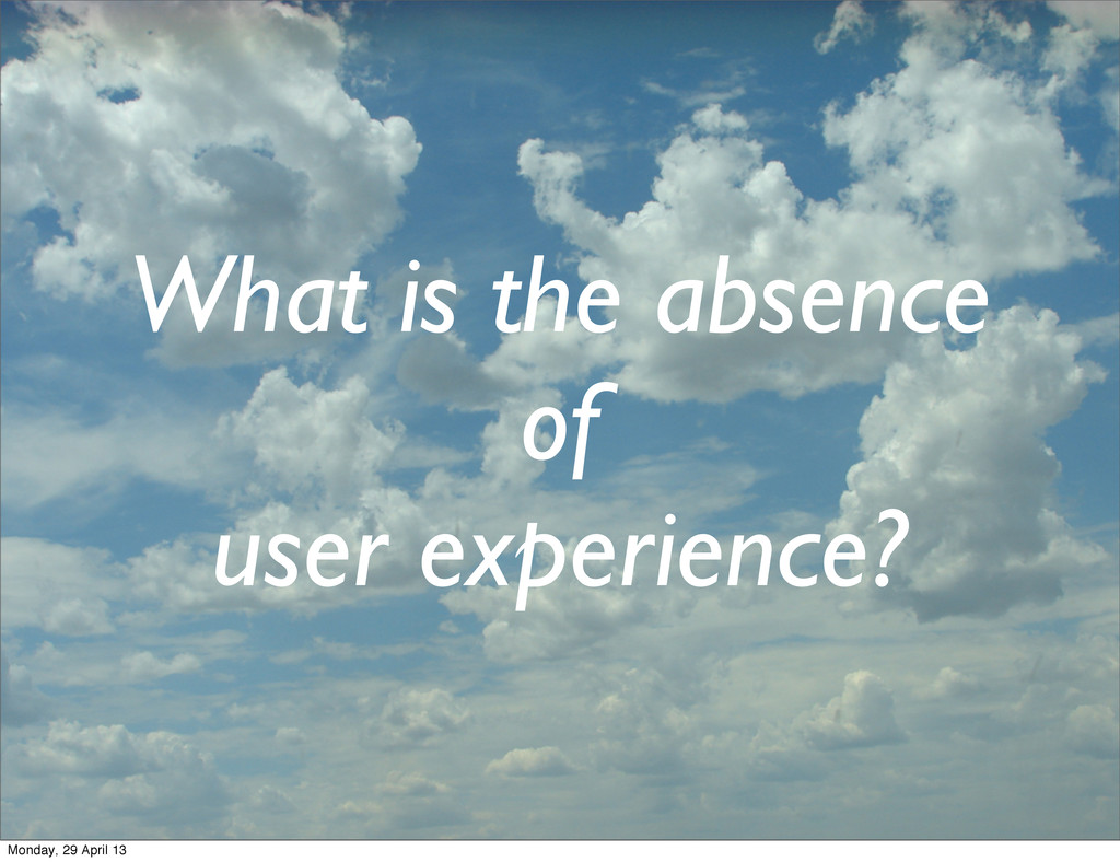 What is the absence of user experience? Monday,...