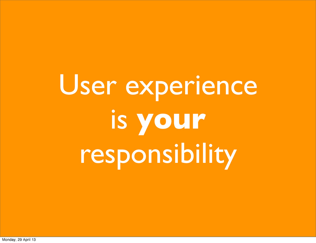 User experience is your responsibility Monday, ...