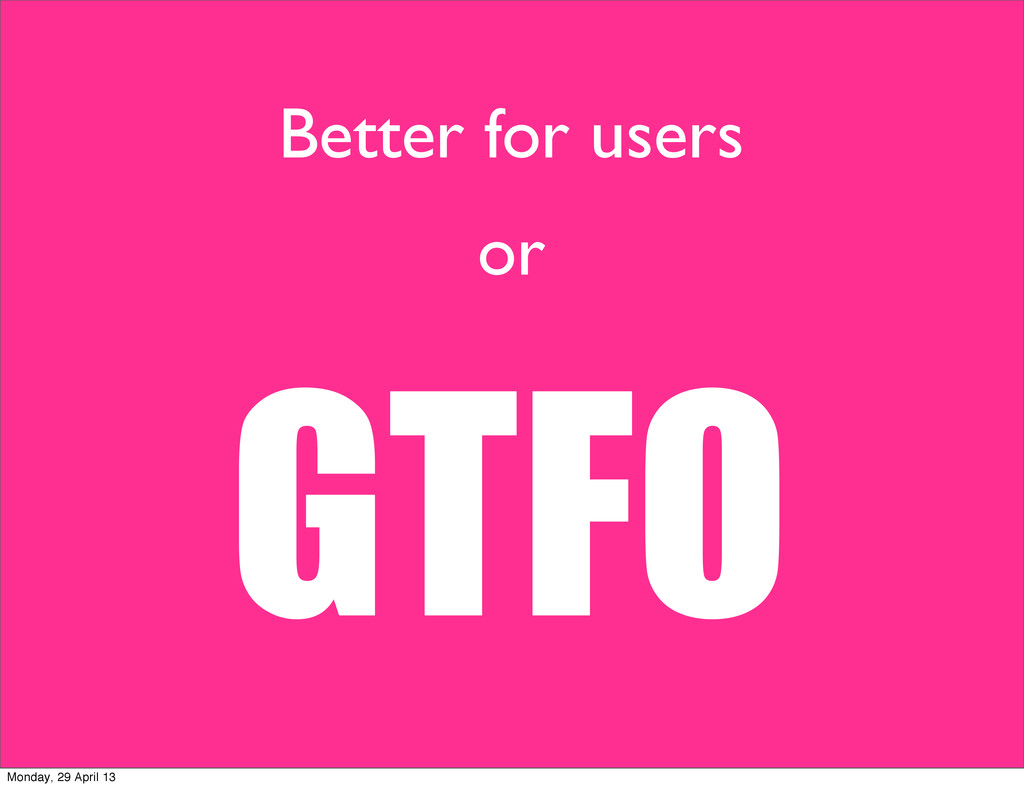 Better for users or GTFO Monday, 29 April 13