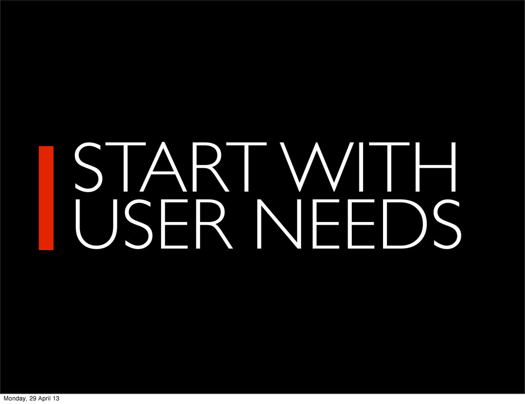 1START WITH USER NEEDS Monday, 29 April 13