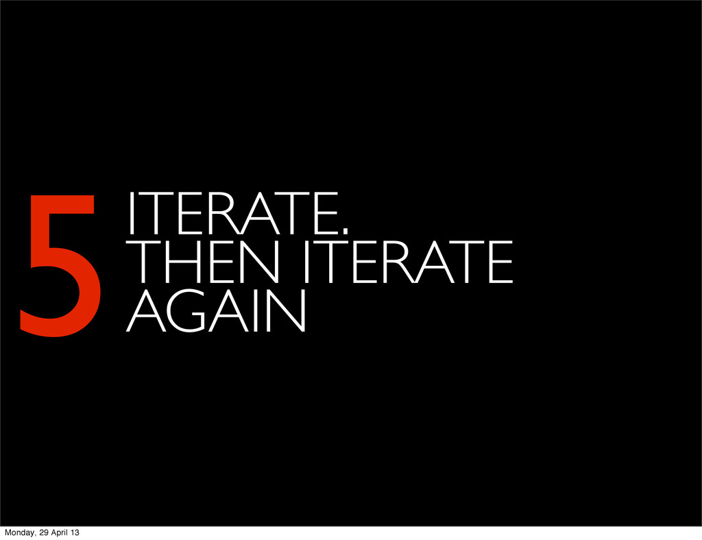 5ITERATE. THEN ITERATE AGAIN Monday, 29 April 13
