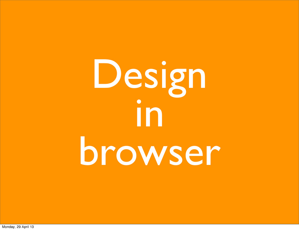 Design in browser Monday, 29 April 13