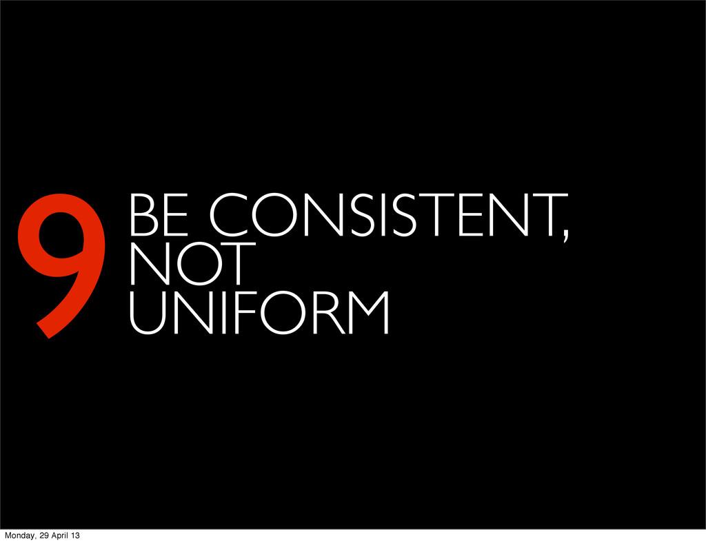 9BE CONSISTENT, NOT UNIFORM Monday, 29 April 13