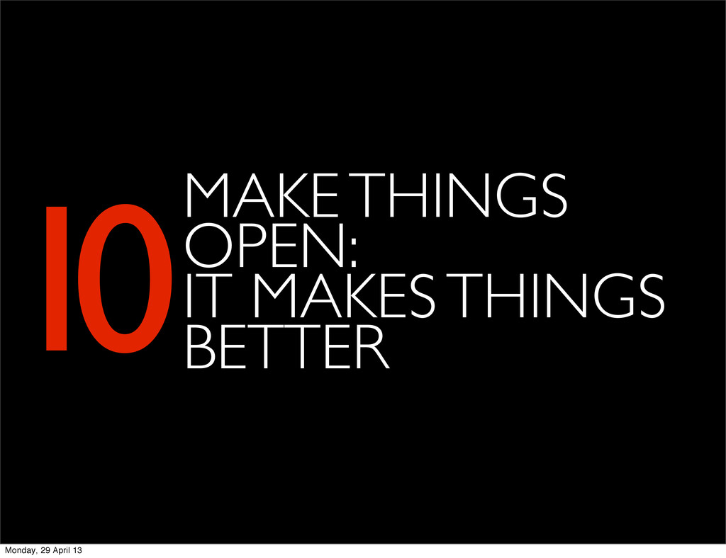 MAKE THINGS OPEN: IT MAKES THINGS BETTER 10 Mon...