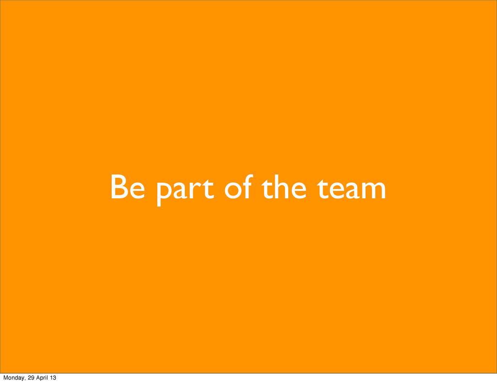 Be part of the team Monday, 29 April 13
