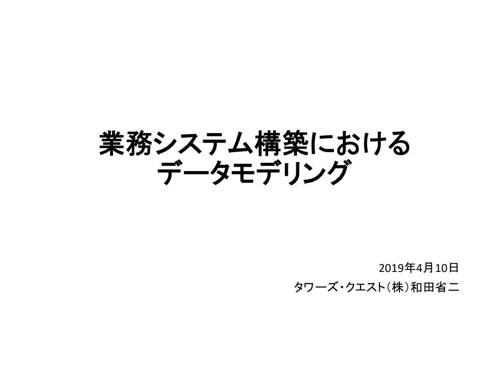 業務システム構築における  データモデリング 2019年4月10日  タワーズ・ク...