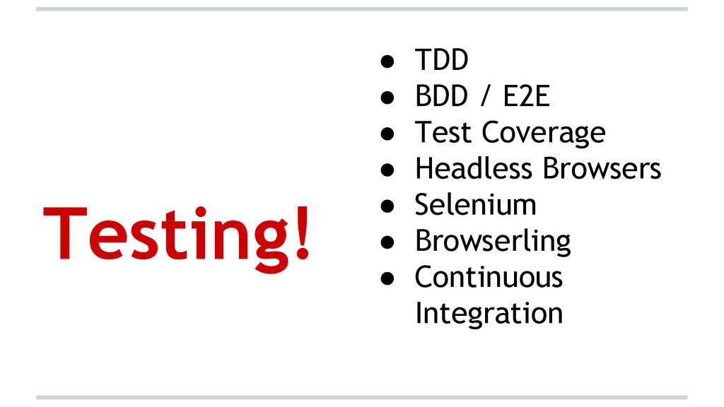 Testing! ● TDD ● BDD / E2E ● Test Coverage ● He...