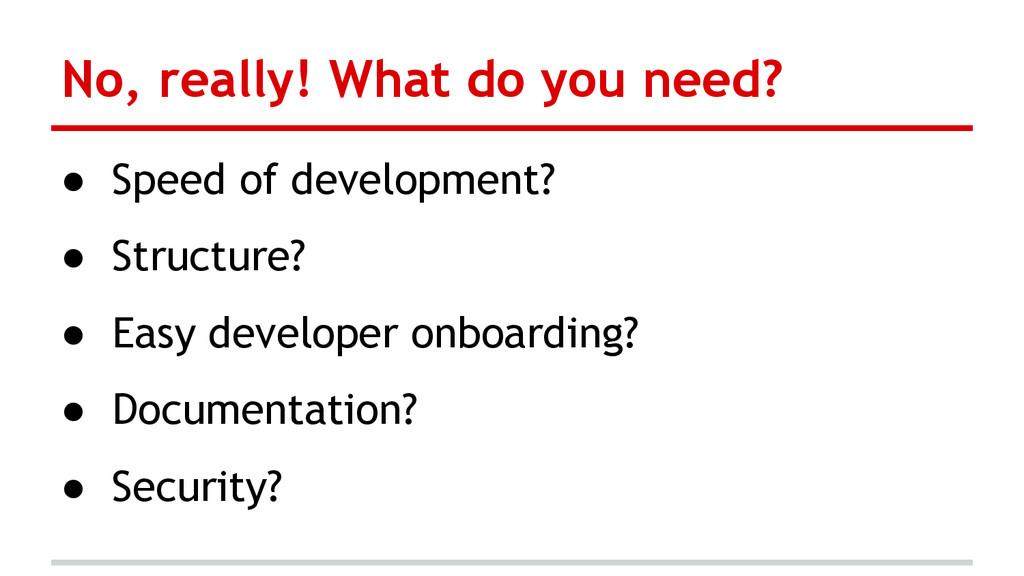 No, really! What do you need? ● Speed of develo...