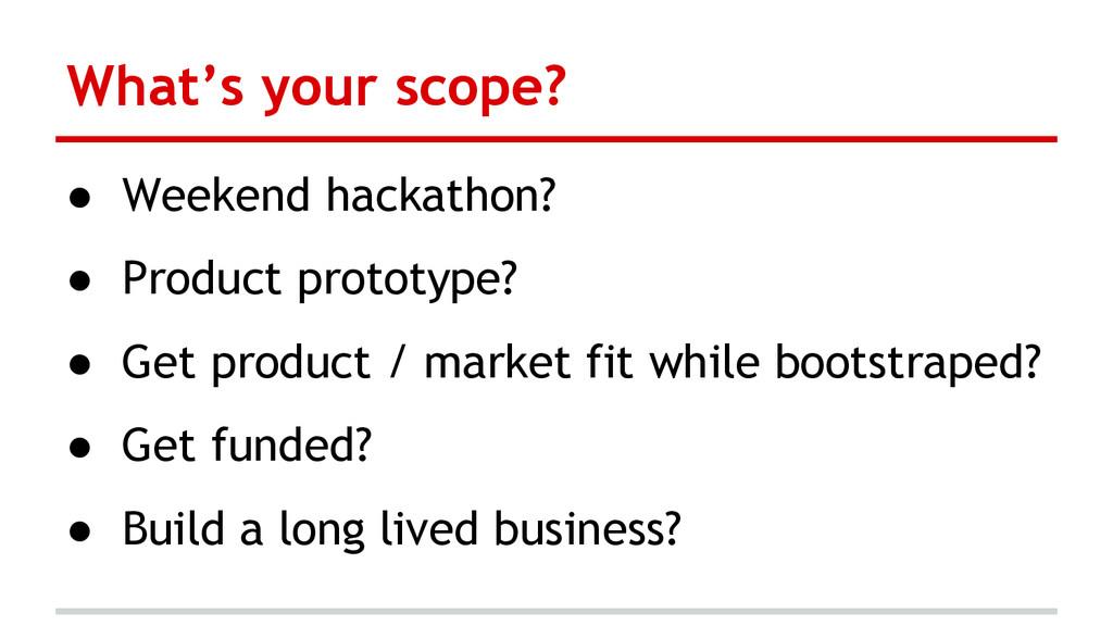 What's your scope? ● Weekend hackathon? ● Produ...