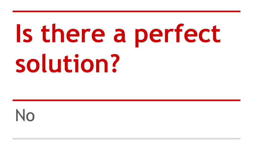 Is there a perfect solution? No