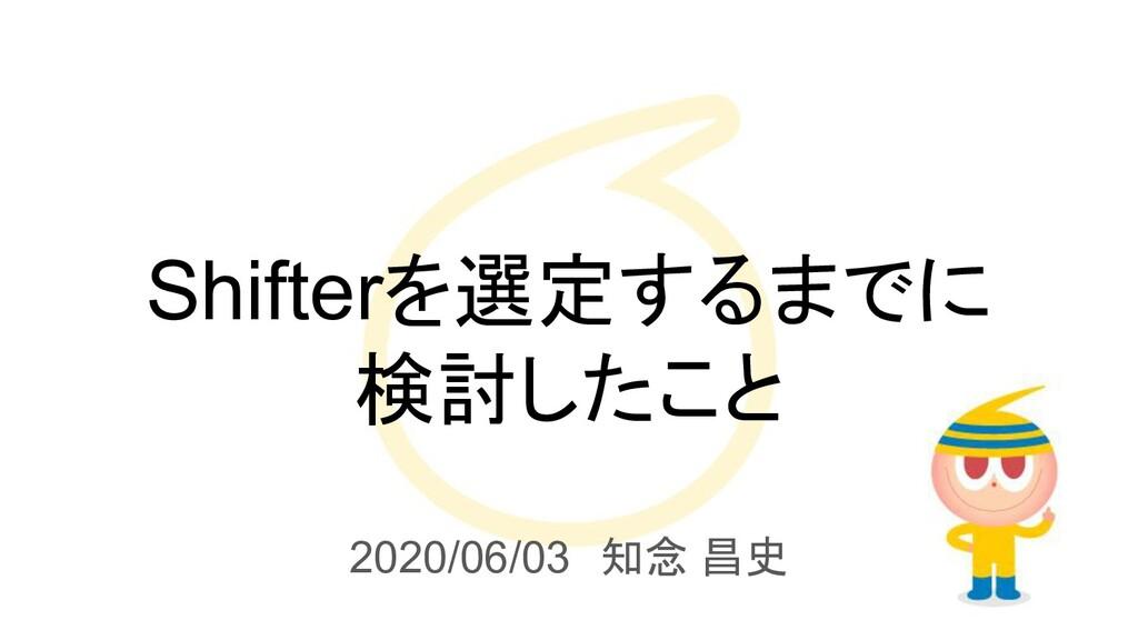 Shifterを選定するまでに 検討したこと 2020/06/03 知念 昌史
