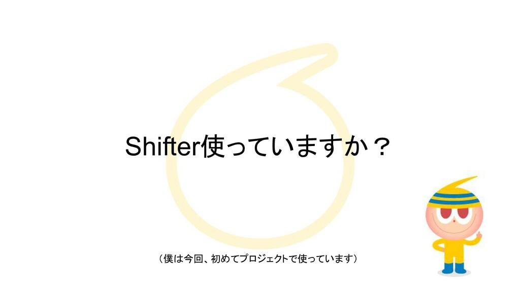 Shifter使っていますか? (僕は今回、初めてプロジェクトで使っています)