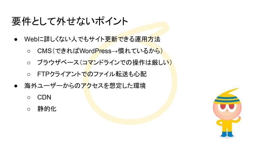 要件として外せないポイント ● Webに詳しくない人でもサイト更新できる運用方法 ○ CMS(...