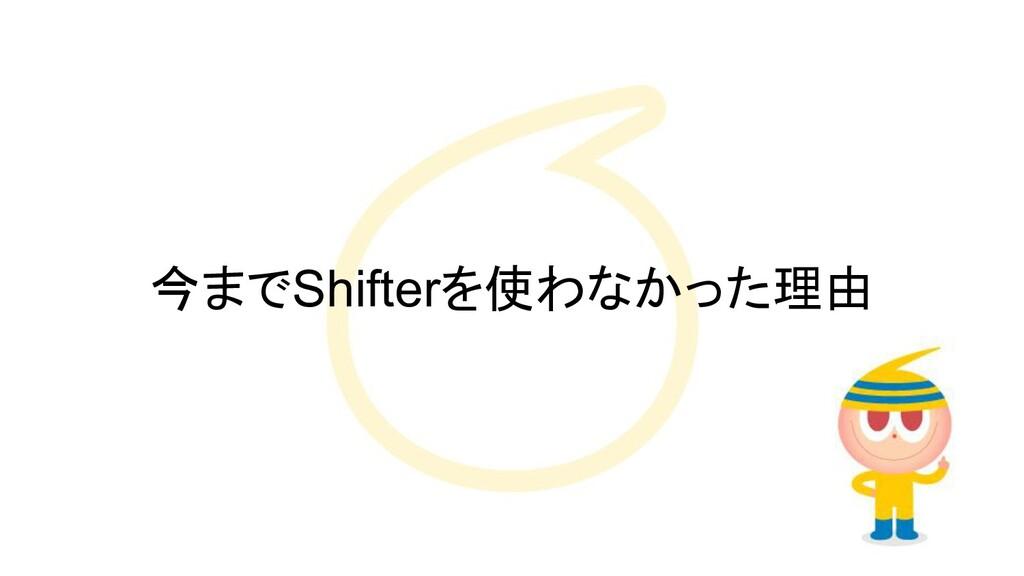 今までShifterを使わなかった理由