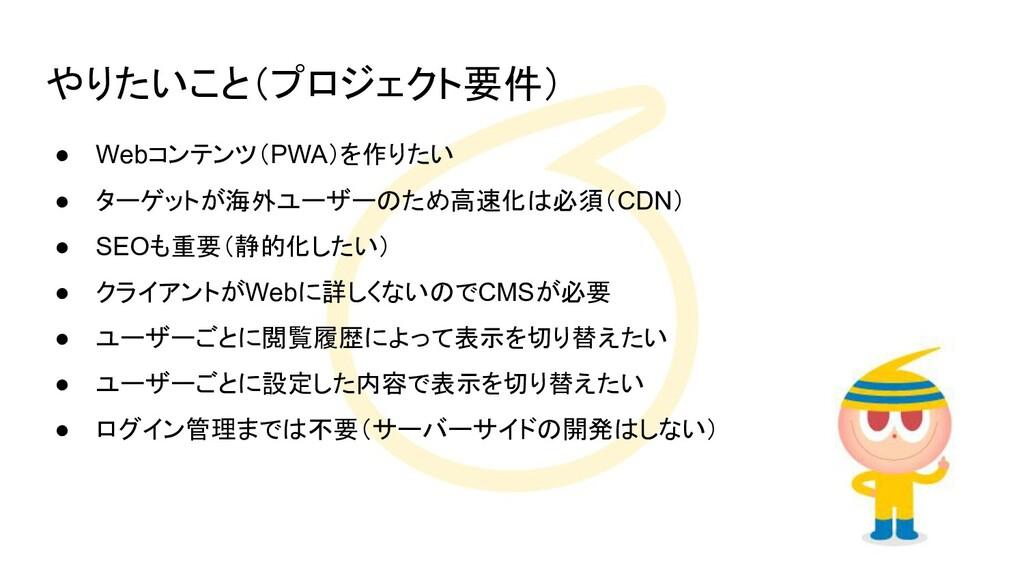 やりたいこと(プロジェクト要件) ● Webコンテンツ(PWA)を作りたい ● ターゲットが海...