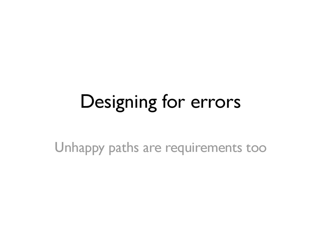 Designing for errors Unhappy paths are requirem...