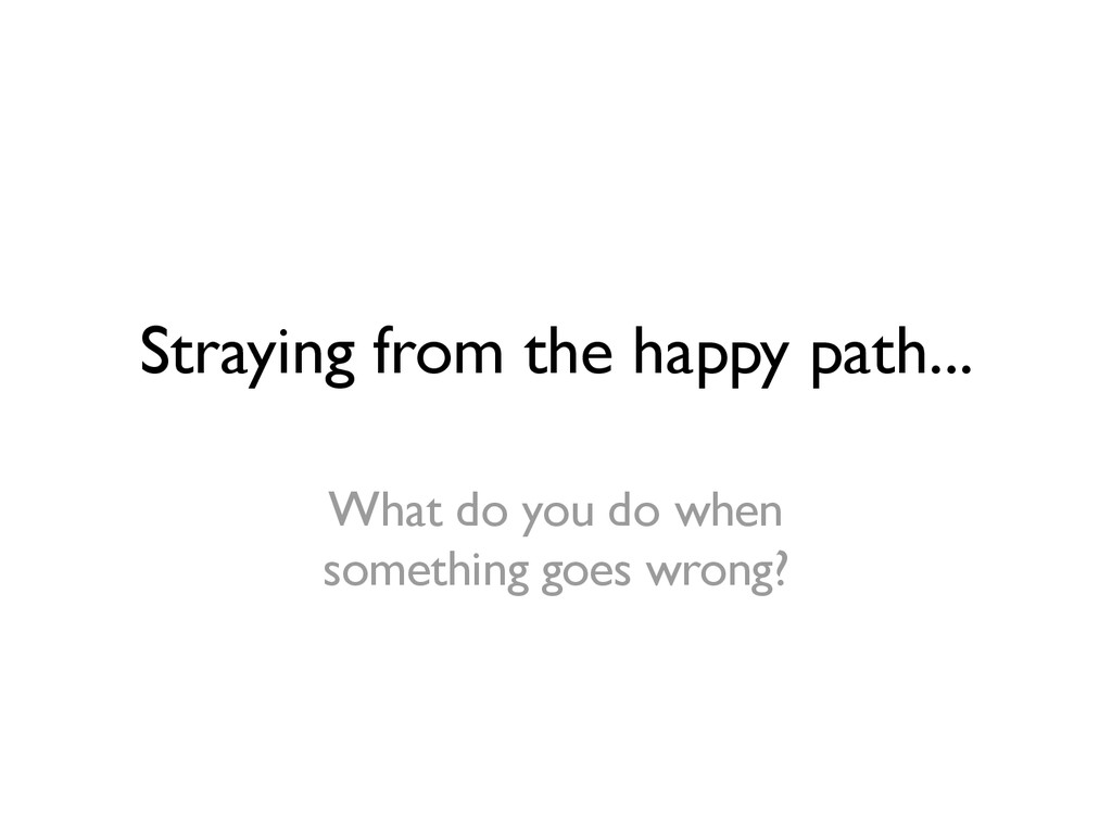 Straying from the happy path... What do you do ...