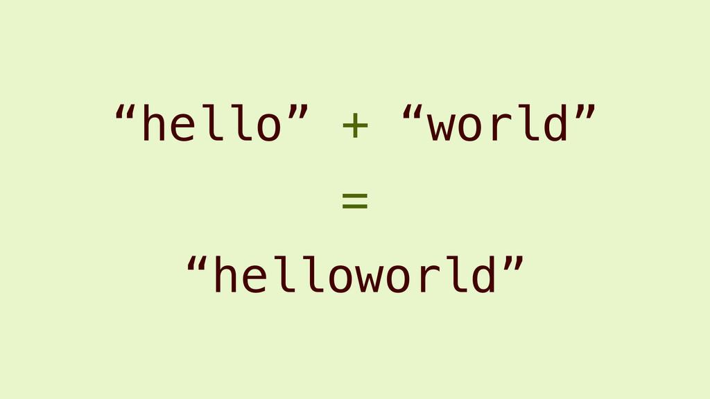 """hello"" + ""world"" ""helloworld"" ="