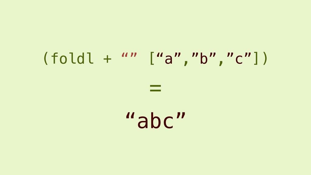 """(foldl + """""""" [""""a"""",""""b"""",""""c""""]) """"abc"""" ="""