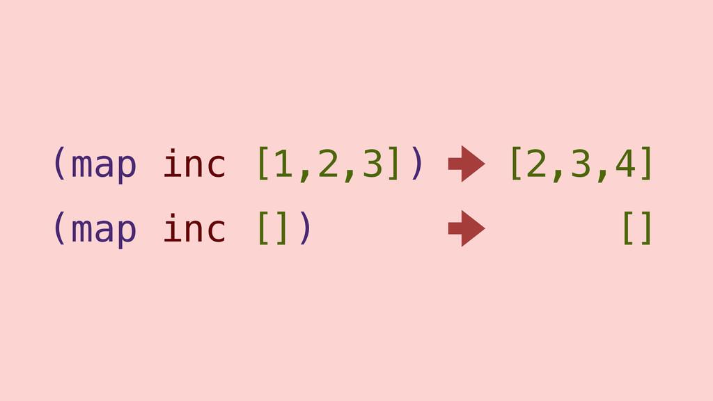 (map inc [1,2,3]) (map inc []) [2,3,4] []