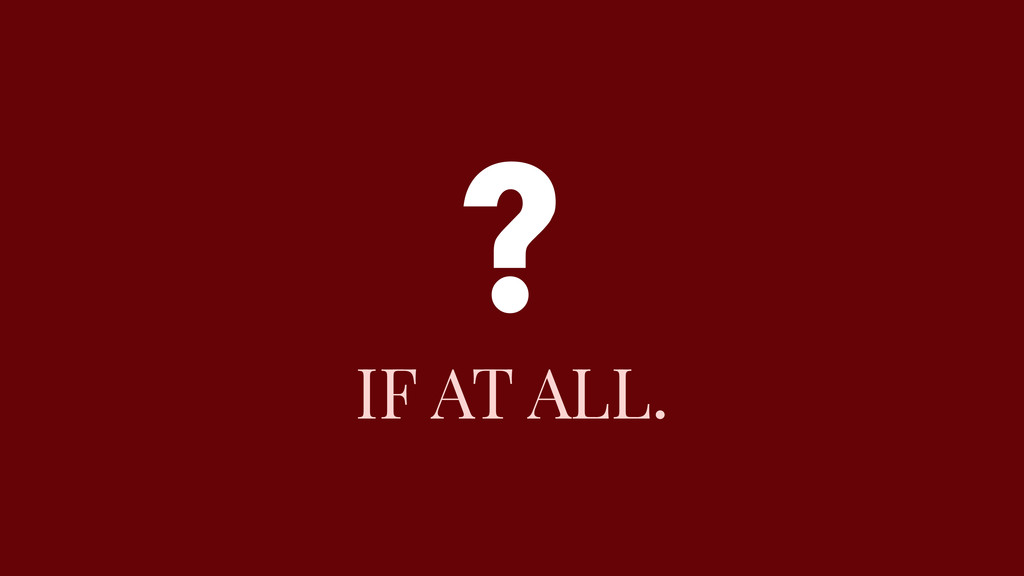 IF AT ALL. ?