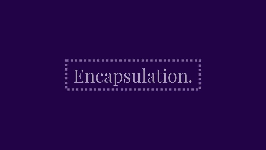 Encapsulation.