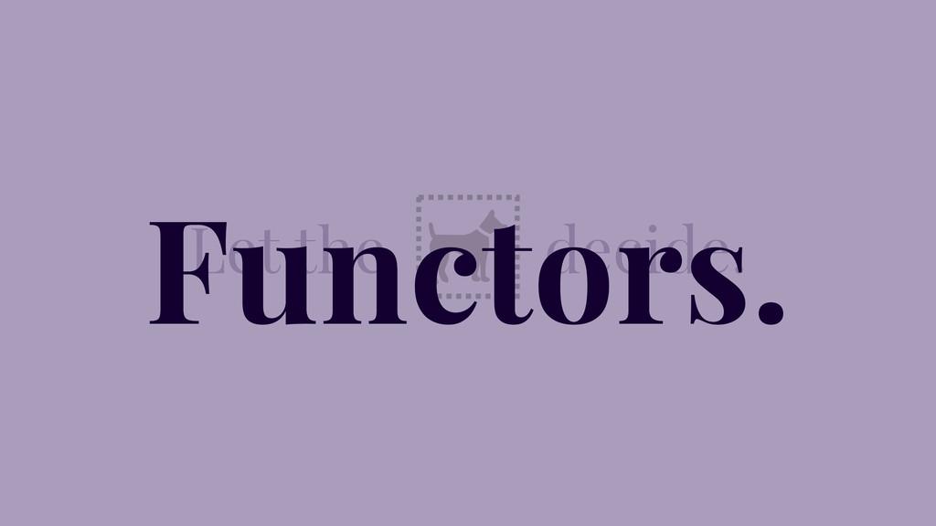 Let the decide. Functors.