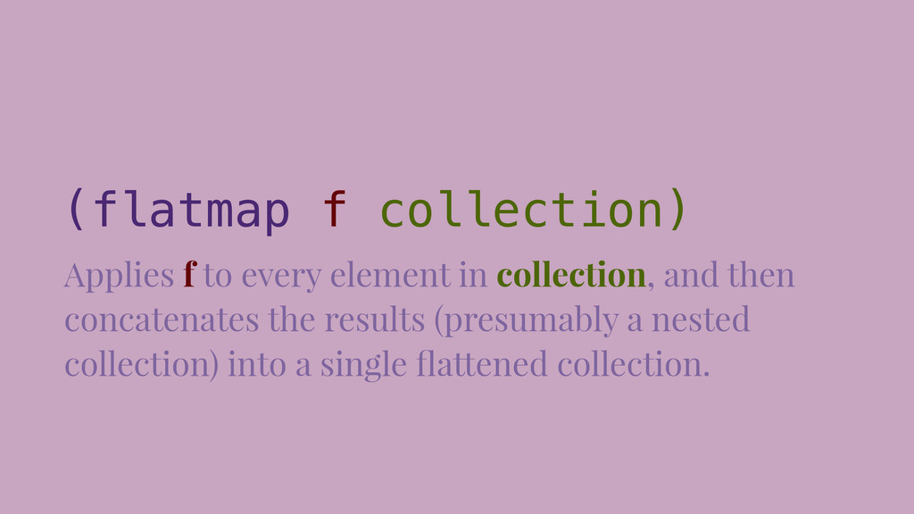 (flatmap f collection) Applies f to every eleme...