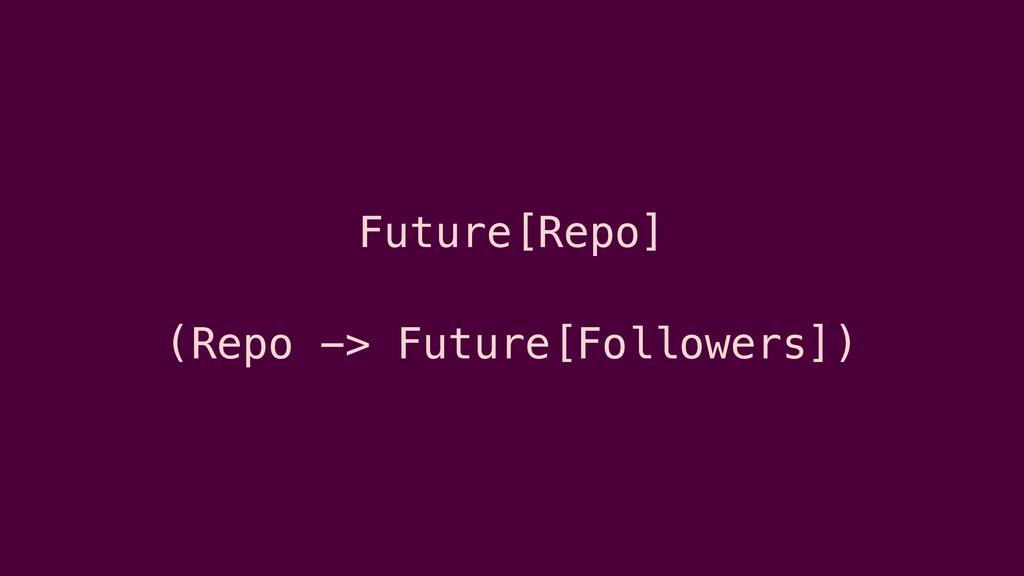 Future[Repo] (Repo -> Future[Followers])