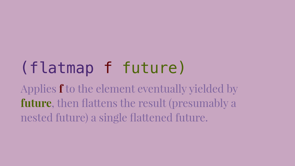 (flatmap f future) Applies f to the element eve...