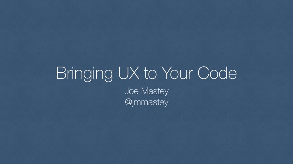 Bringing UX to Your Code Joe Mastey @jmmastey