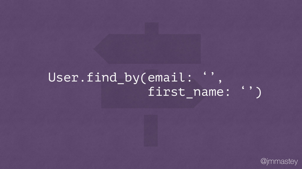 @jmmastey User.find_by(email: '', first_name: '...