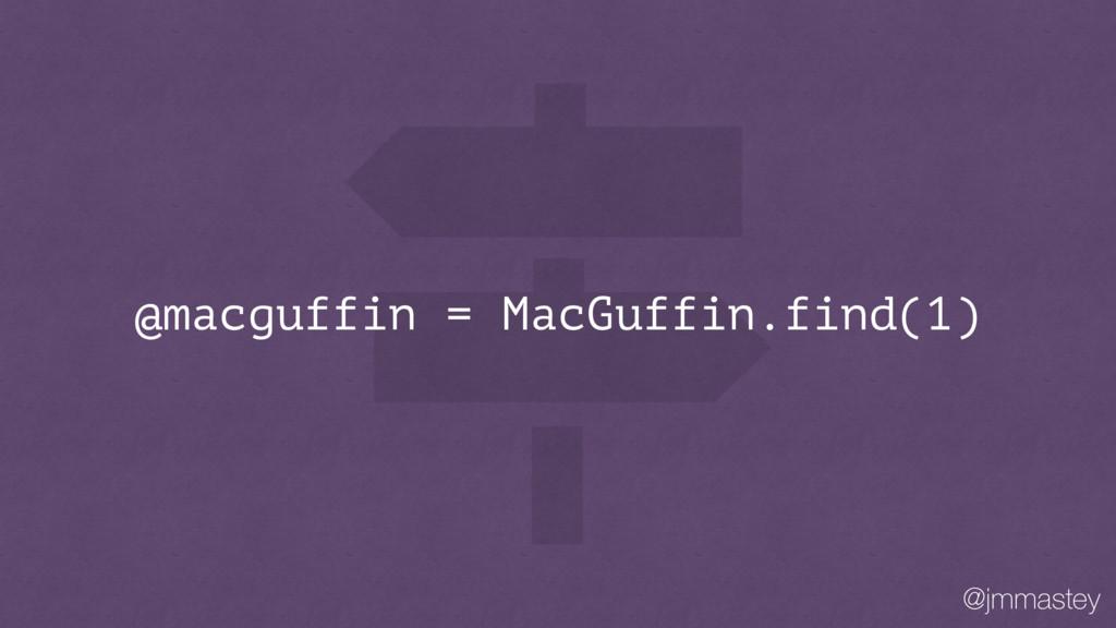 @jmmastey @macguffin = MacGuffin.find(1)