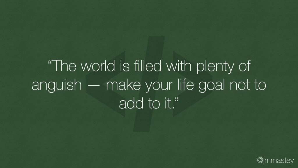 """@jmmastey """"The world is filled with plenty of an..."""
