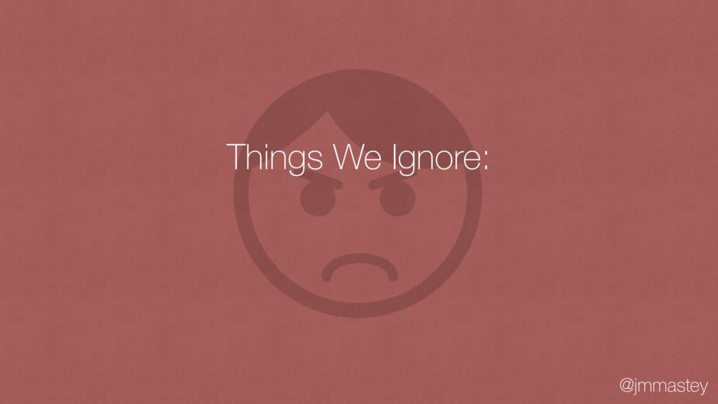 @jmmastey Things We Ignore: