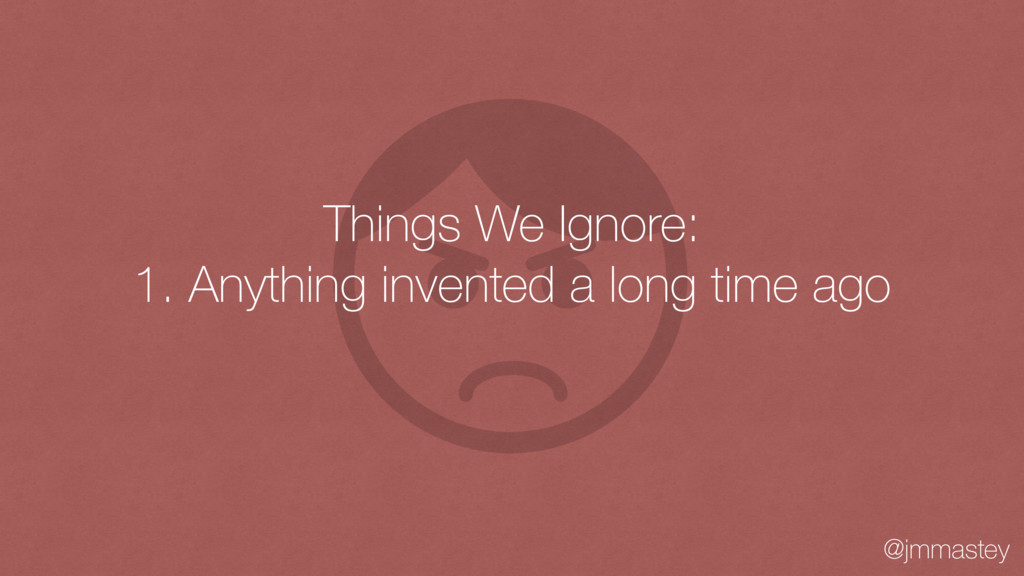 @jmmastey Things We Ignore: 1. Anything invente...