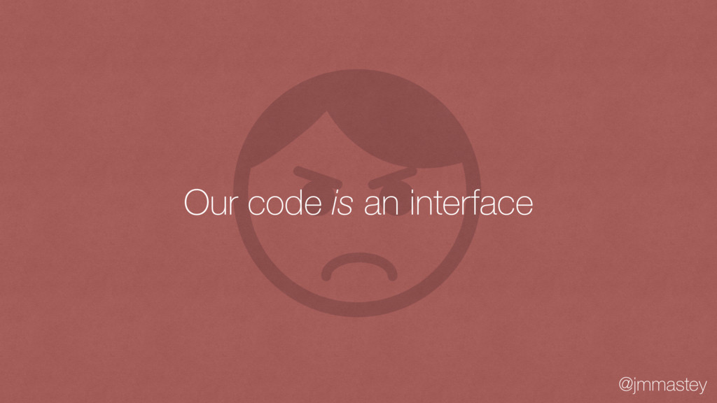 @jmmastey Our code is an interface