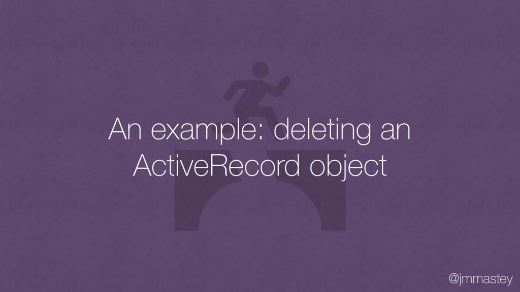 @jmmastey An example: deleting an ActiveRecord ...