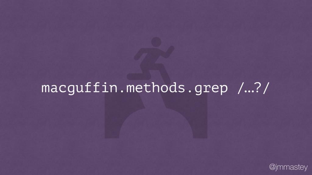 @jmmastey macguffin.methods.grep /…?/